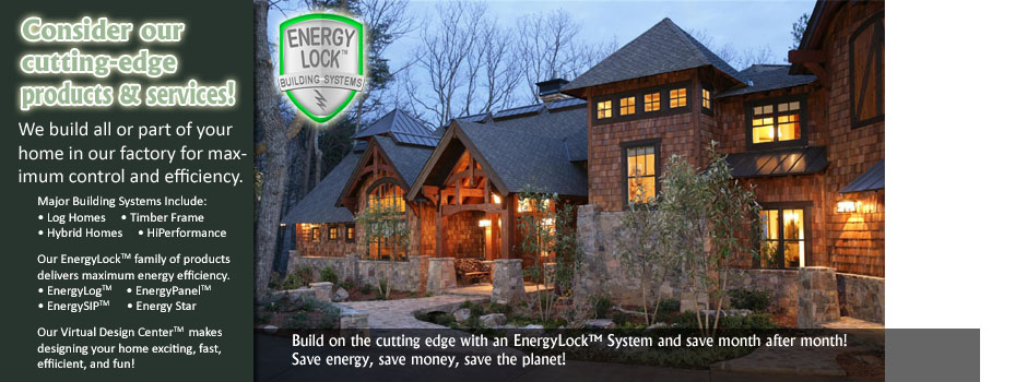 Consider our cutting-edge products and services.  We build all or part of your home in our factory for maximum control and efficiency.  Major building systems include log homes, timber frame homes, hybrid homes and modular homes.  Our EnergyLock family of products delivers maximum energy efficiency.  EnergyLog, EnergyPanel, EnergySIP, Energy Star.  Our virtual design center makes designing your home exciting, fast, efficient and fun.